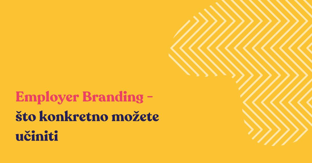 Employer Branding - što konkretno možete napraviti?