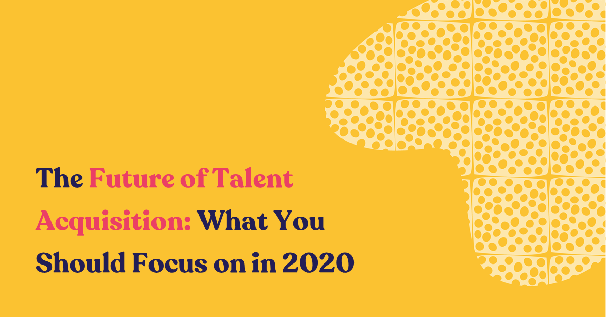 The Future of Talent Acquisition: What You Should Focus on in 2020