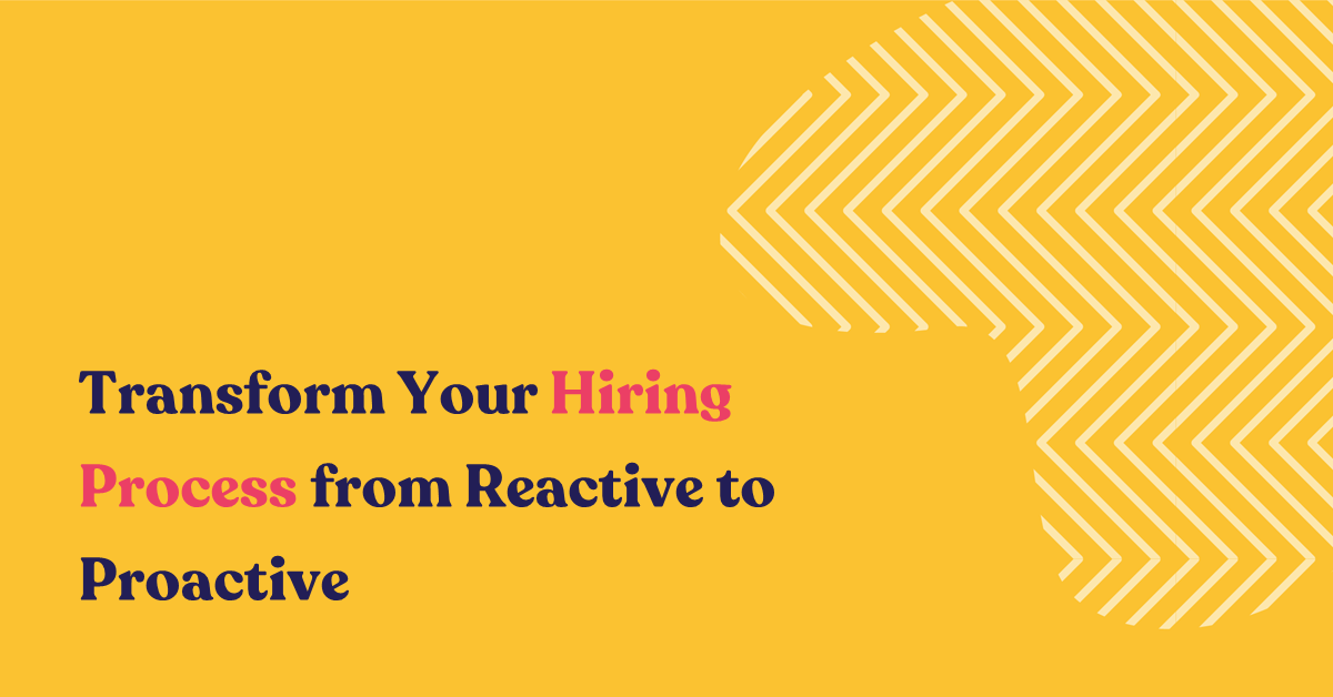 Transform Your Hiring Process from Reactive to Proactive